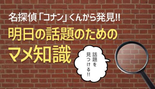 名探偵「コナン」くんから学ぶ明日のための豆知識 vol.001