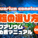 簡単解説塩の選び方|アクアリウムを始めるための初心者マニュアルvol.006