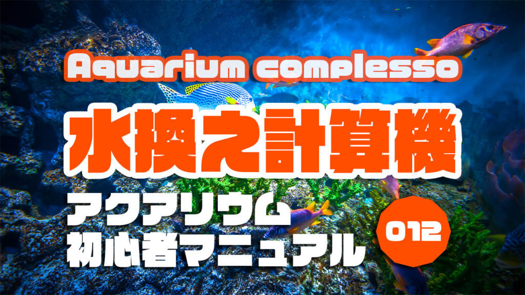 アクアリウムで水換えの量と時期が簡単に出せる計算機|アクアリウムを始めるための初心者マニュアルvol.012