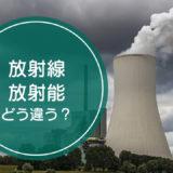 「放射線」と「放射能」の違いをご存知ですか!?
