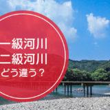 「一級河川」と「二級河川」の違いをご存知ですか!?