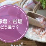 「海塩」と「岩塩」の違いをご存知ですか!?